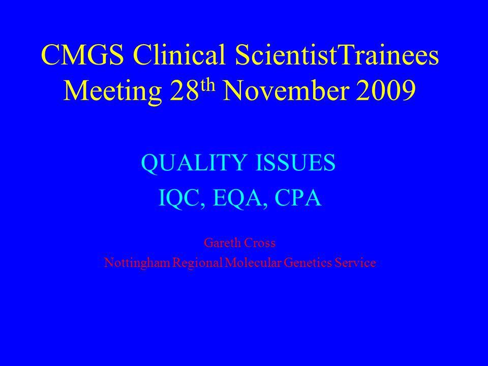 CMGS Clinical ScientistTrainees Meeting 28 th November 2009 QUALITY ISSUES IQC, EQA, CPA Gareth Cross Nottingham Regional Molecular Genetics Service