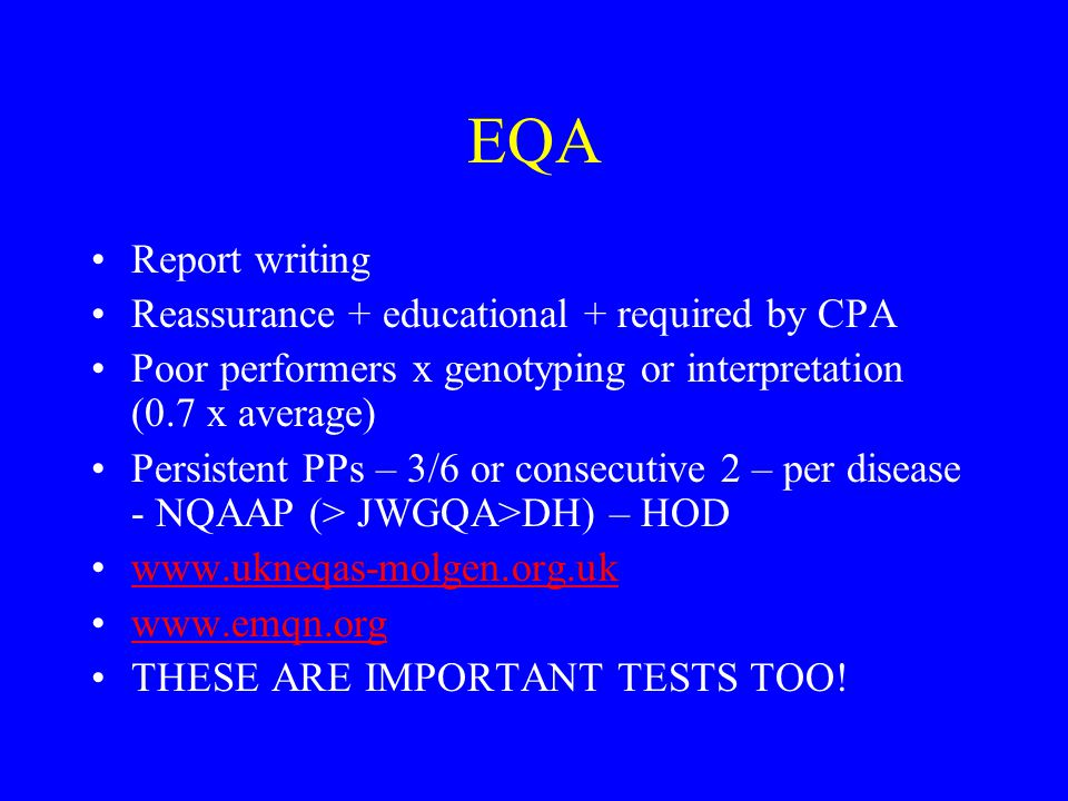 EQA Report writing Reassurance + educational + required by CPA Poor performers x genotyping or interpretation (0.7 x average) Persistent PPs – 3/6 or consecutive 2 – per disease - NQAAP (> JWGQA>DH) – HOD www.ukneqas-molgen.org.uk www.emqn.org THESE ARE IMPORTANT TESTS TOO!