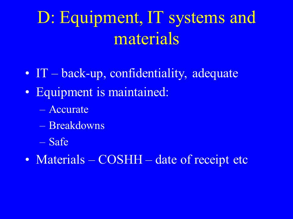 D: Equipment, IT systems and materials IT – back-up, confidentiality, adequate Equipment is maintained: –Accurate –Breakdowns –Safe Materials – COSHH – date of receipt etc