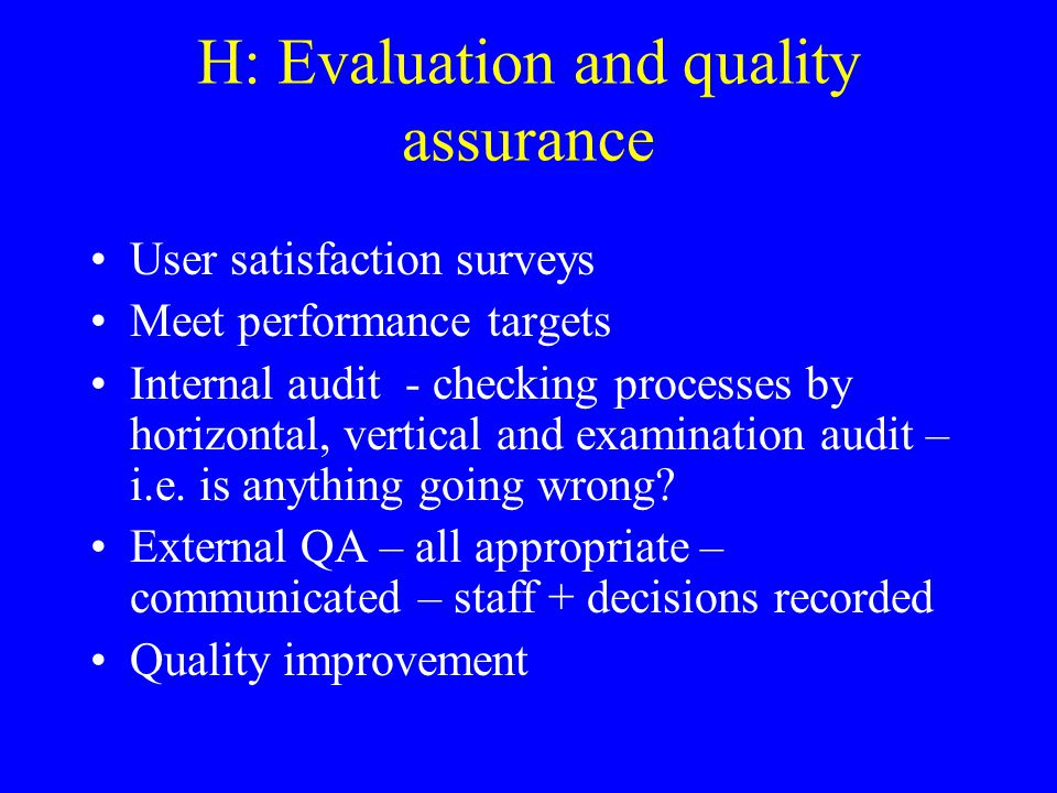 H: Evaluation and quality assurance User satisfaction surveys Meet performance targets Internal audit - checking processes by horizontal, vertical and examination audit – i.e.