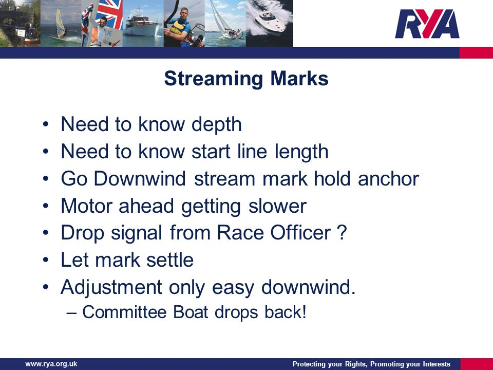 Protecting your Rights, Promoting your Interests Streaming Marks Need to know depth Need to know start line length Go Downwind stream mark hold anchor Motor ahead getting slower Drop signal from Race Officer .