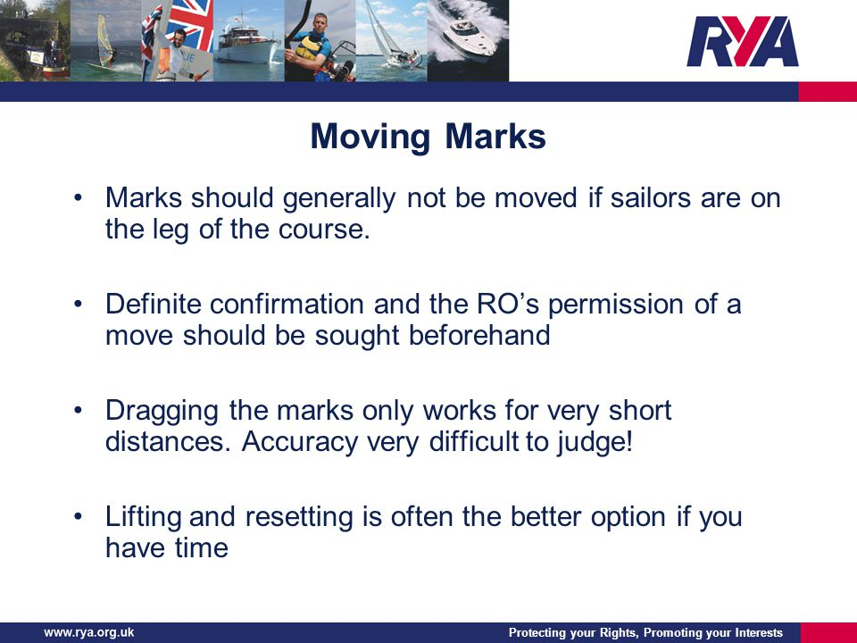 Protecting your Rights, Promoting your Interests Moving Marks Marks should generally not be moved if sailors are on the leg of the course. Definite co
