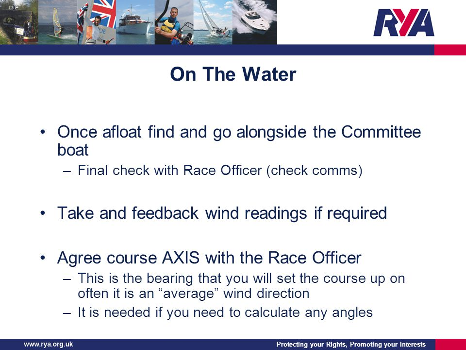Protecting your Rights, Promoting your Interests On The Water Once afloat find and go alongside the Committee boat –Final check with Race Officer (check comms) Take and feedback wind readings if required Agree course AXIS with the Race Officer –This is the bearing that you will set the course up on often it is an average wind direction –It is needed if you need to calculate any angles