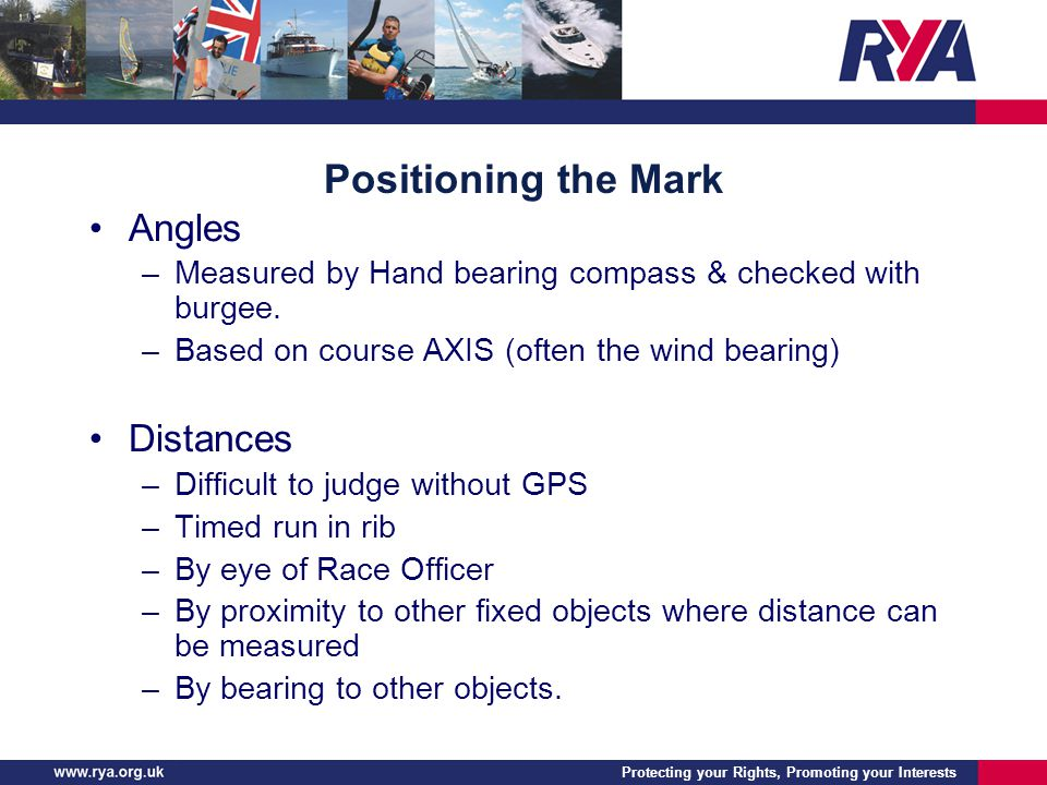 Protecting your Rights, Promoting your Interests Positioning the Mark Angles –Measured by Hand bearing compass & checked with burgee. –Based on course
