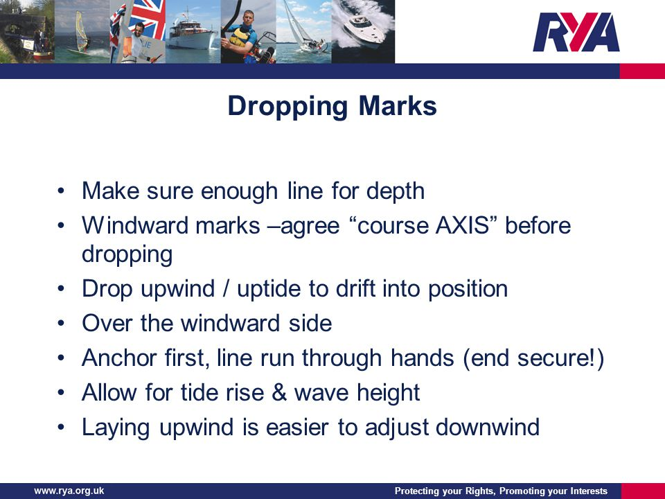 Protecting your Rights, Promoting your Interests Dropping Marks Make sure enough line for depth Windward marks –agree course AXIS before dropping Drop upwind / uptide to drift into position Over the windward side Anchor first, line run through hands (end secure!) Allow for tide rise & wave height Laying upwind is easier to adjust downwind