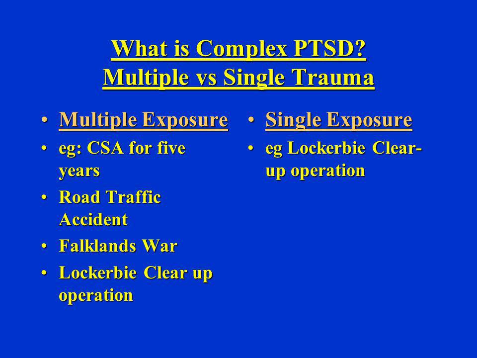 What is Complex PTSD? Multiple vs Single Trauma Multiple ExposureMultiple Exposure eg: CSA for five yearseg: CSA for five years Road Traffic AccidentR