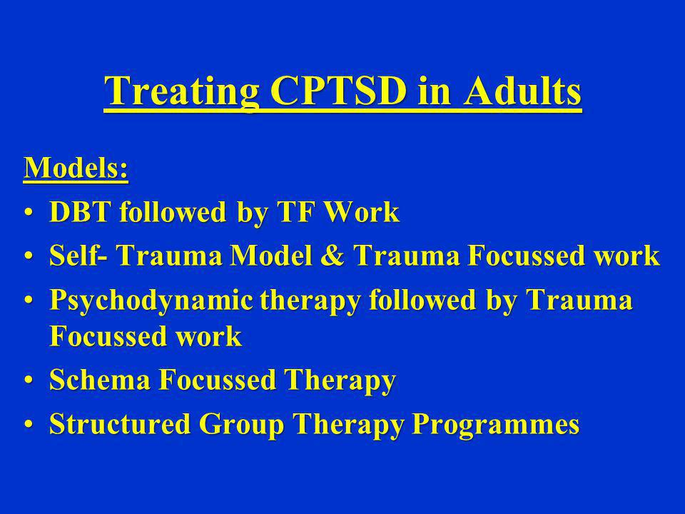 Treating CPTSD in Adults Models: DBT followed by TF WorkDBT followed by TF Work Self- Trauma Model & Trauma Focussed workSelf- Trauma Model & Trauma F