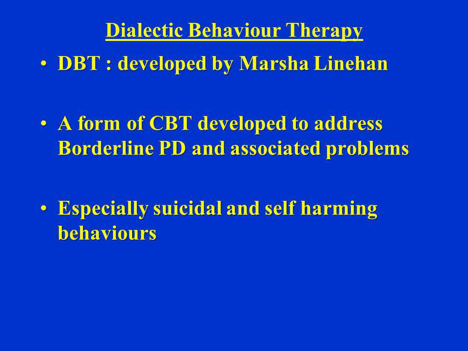 Dialectic Behaviour Therapy DBT : developed by Marsha LinehanDBT : developed by Marsha Linehan A form of CBT developed to address Borderline PD and as