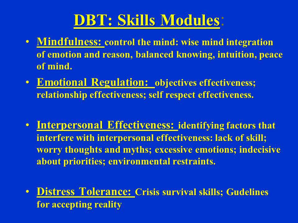 DBT: Skills Modules DBT: Skills Modules : Mindfulness: control the mind: wise mind integration of emotion and reason, balanced knowing, intuition, pea