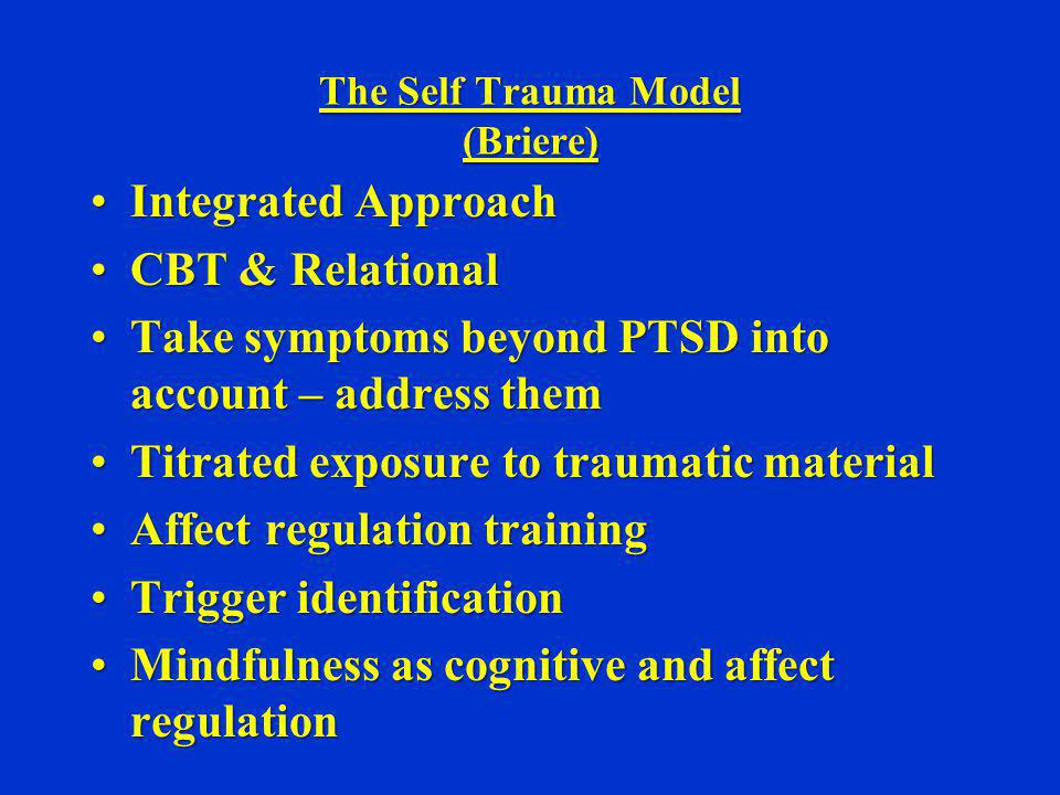 The Self Trauma Model (Briere) Integrated ApproachIntegrated Approach CBT & RelationalCBT & Relational Take symptoms beyond PTSD into account – addres