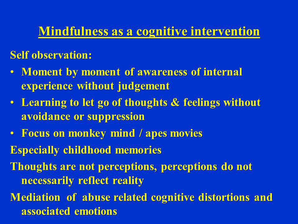 Mindfulness as a cognitive intervention Self observation: Moment by moment of awareness of internal experience without judgementMoment by moment of aw