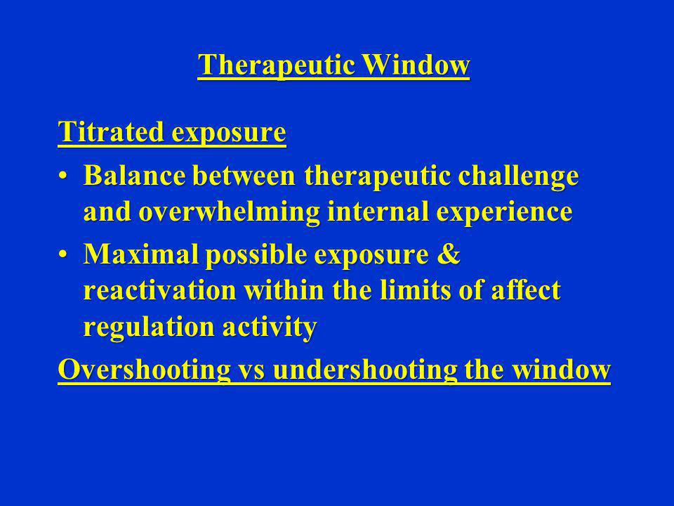 Therapeutic Window Titrated exposure Balance between therapeutic challenge and overwhelming internal experienceBalance between therapeutic challenge a