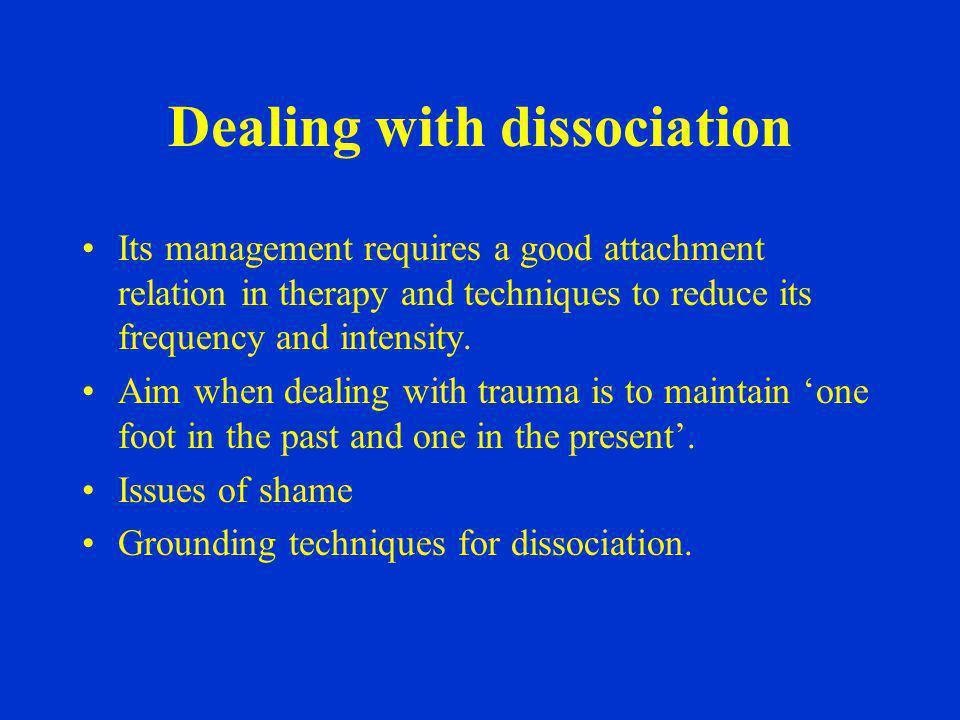 Dealing with dissociation Its management requires a good attachment relation in therapy and techniques to reduce its frequency and intensity. Aim when