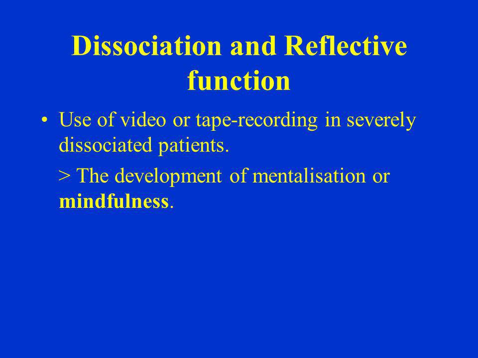 Dissociation and Reflective function Use of video or tape-recording in severely dissociated patients. > The development of mentalisation or mindfulnes