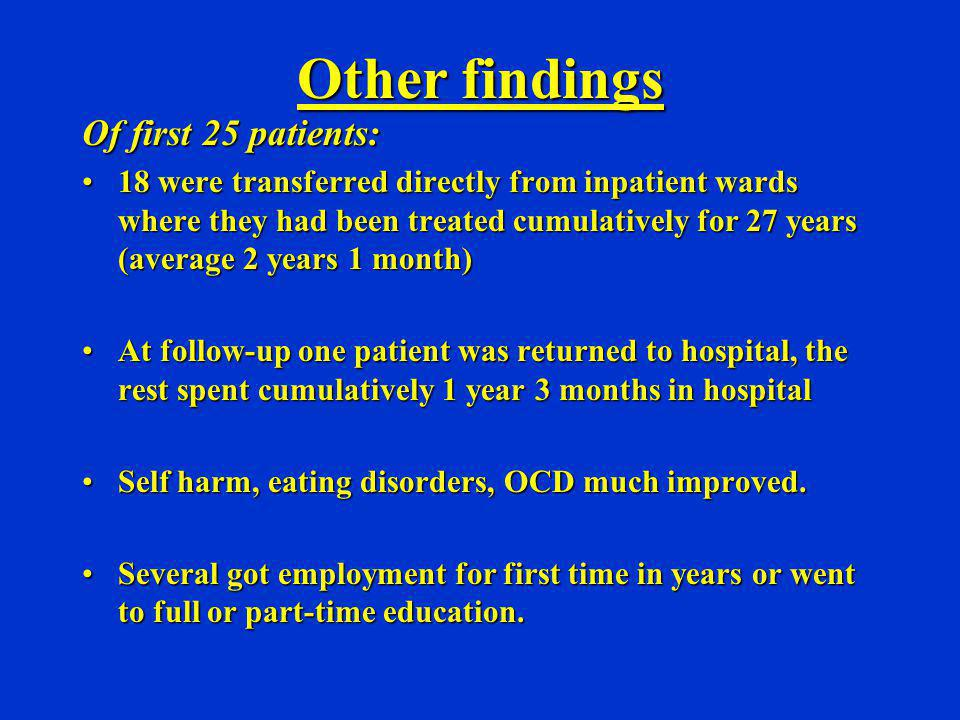 Other findings Of first 25 patients: 18 were transferred directly from inpatient wards where they had been treated cumulatively for 27 years (average
