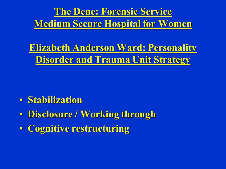 The Dene: Forensic Service Medium Secure Hospital for Women Elizabeth Anderson Ward: Personality Disorder and Trauma Unit Strategy StabilizationStabil