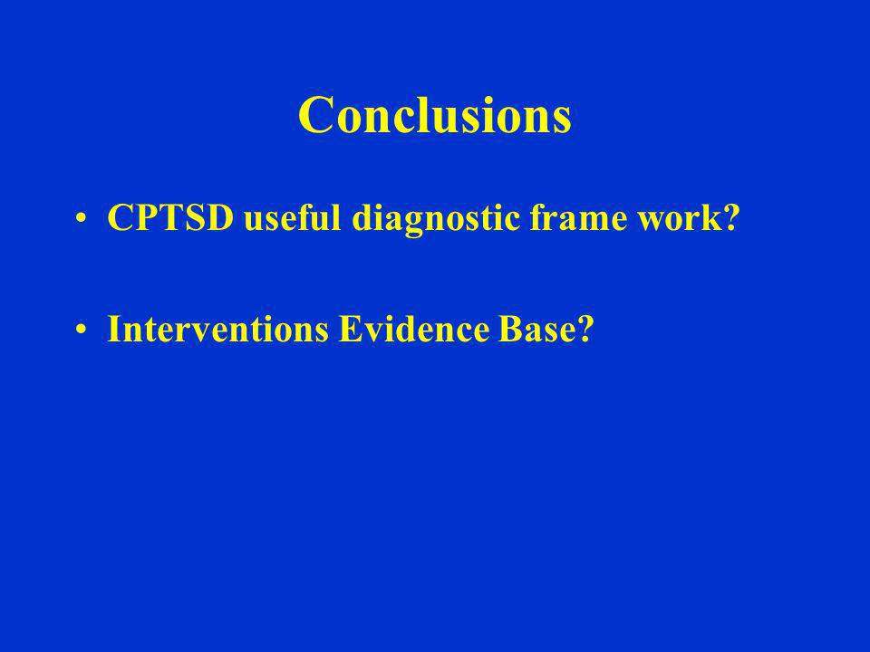 Conclusions CPTSD useful diagnostic frame work? Interventions Evidence Base?