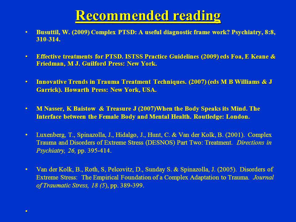 Recommended reading Busuttil, W. (2009) Complex PTSD: A useful diagnostic frame work? Psychiatry, 8:8, 310-314. Effective treatments for PTSD. ISTSS P