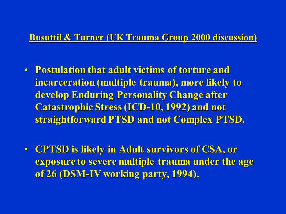 Busuttil & Turner (UK Trauma Group 2000 discussion) Postulation that adult victims of torture and incarceration (multiple trauma), more likely to deve