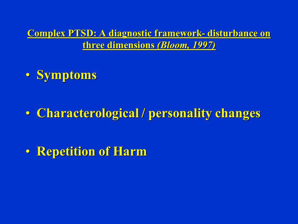 Complex PTSD: A diagnostic framework- disturbance on three dimensions (Bloom, 1997) SymptomsSymptoms Characterological / personality changesCharactero