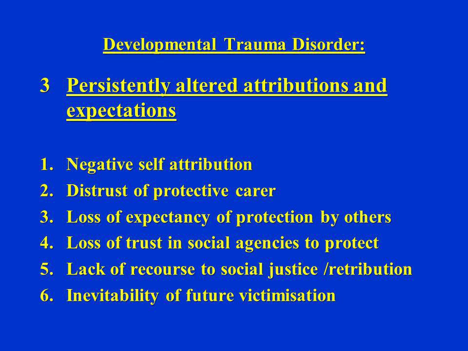 Developmental Trauma Disorder: 3Persistently altered attributions and expectations 1.Negative self attribution 2.Distrust of protective carer 3.Loss o