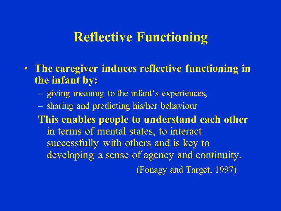 Reflective Functioning The caregiver induces reflective functioning in the infant by: –giving meaning to the infant's experiences, –sharing and predic