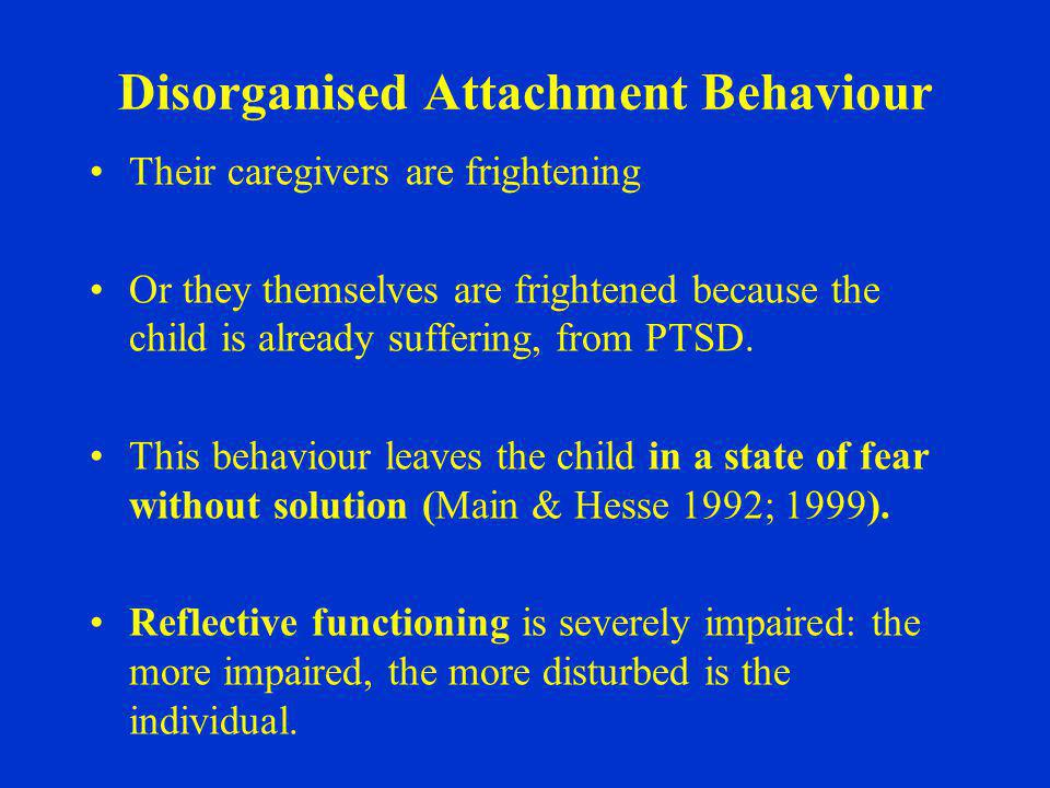 Disorganised Attachment Behaviour Their caregivers are frightening Or they themselves are frightened because the child is already suffering, from PTSD