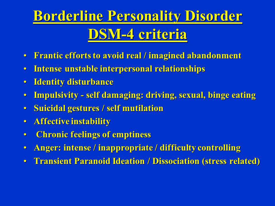 Borderline Personality Disorder DSM-4 criteria Frantic efforts to avoid real / imagined abandonmentFrantic efforts to avoid real / imagined abandonmen