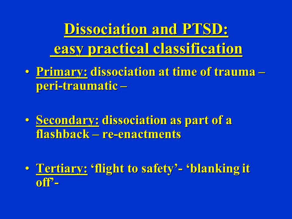 Dissociation and PTSD: easy practical classification Primary: dissociation at time of trauma – peri-traumatic –Primary: dissociation at time of trauma