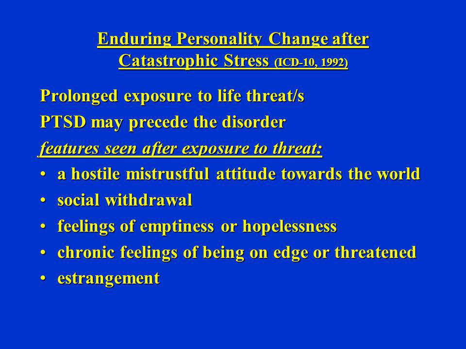 Enduring Personality Change after Catastrophic Stress (ICD-10, 1992) Prolonged exposure to life threat/s PTSD may precede the disorder features seen a