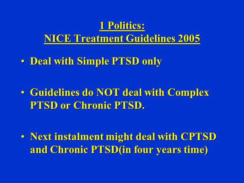 1 Politics: NICE Treatment Guidelines 2005 Deal with Simple PTSD onlyDeal with Simple PTSD only Guidelines do NOT deal with Complex PTSD or Chronic PT