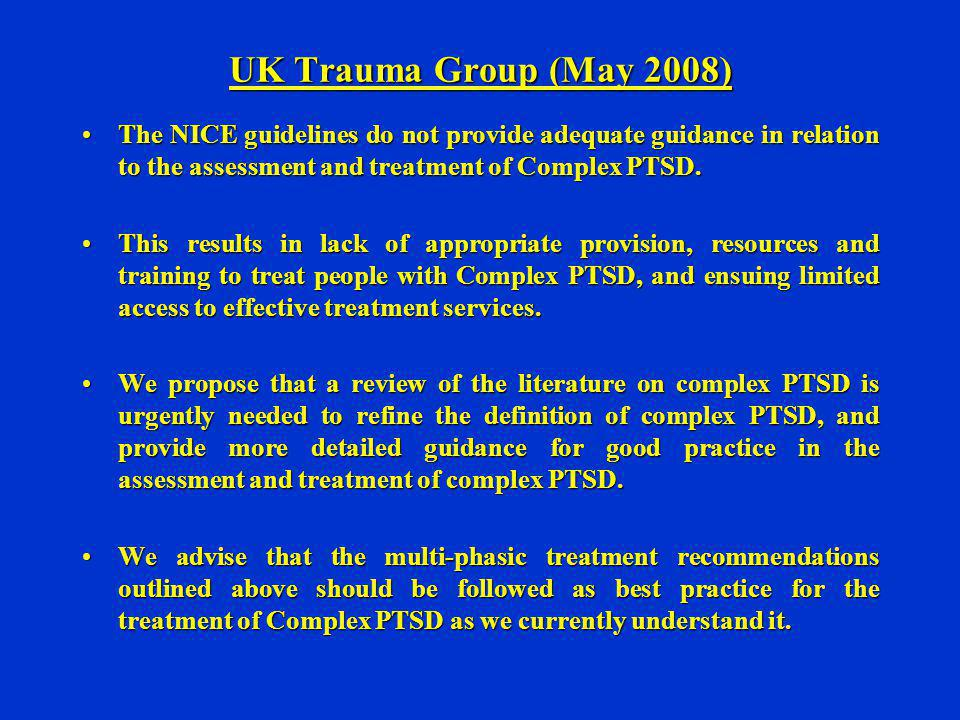 UK Trauma Group (May 2008) The NICE guidelines do not provide adequate guidance in relation to the assessment and treatment of Complex PTSD.The NICE g