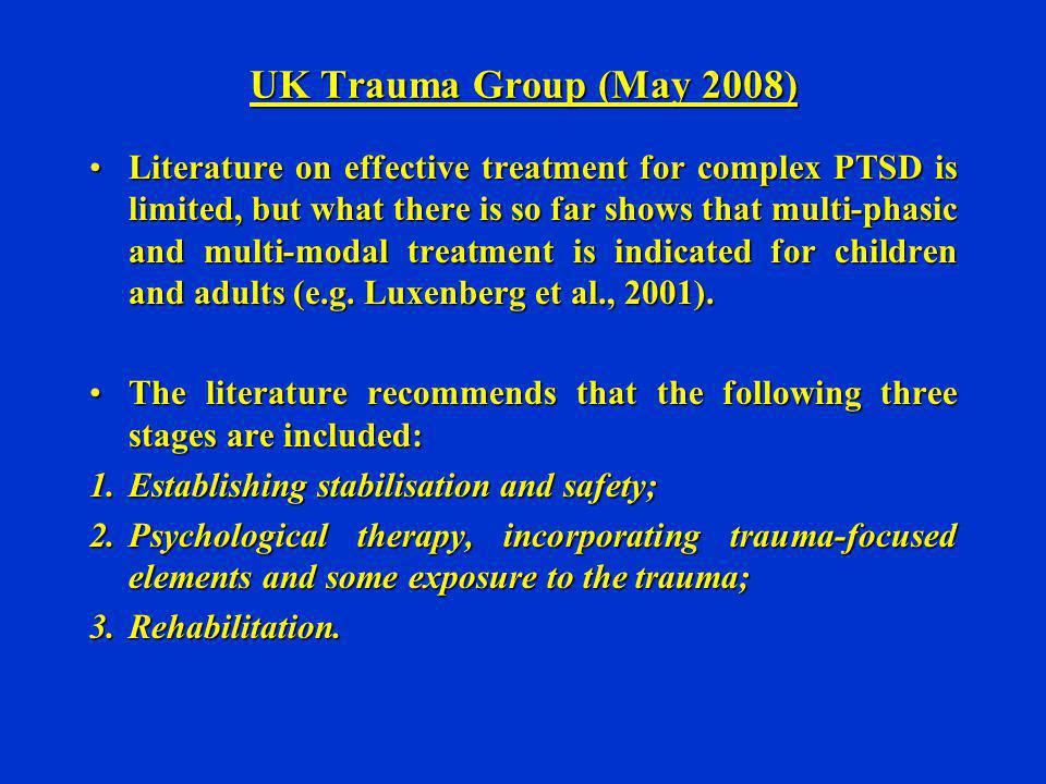 UK Trauma Group (May 2008) Literature on effective treatment for complex PTSD is limited, but what there is so far shows that multi-phasic and multi-m