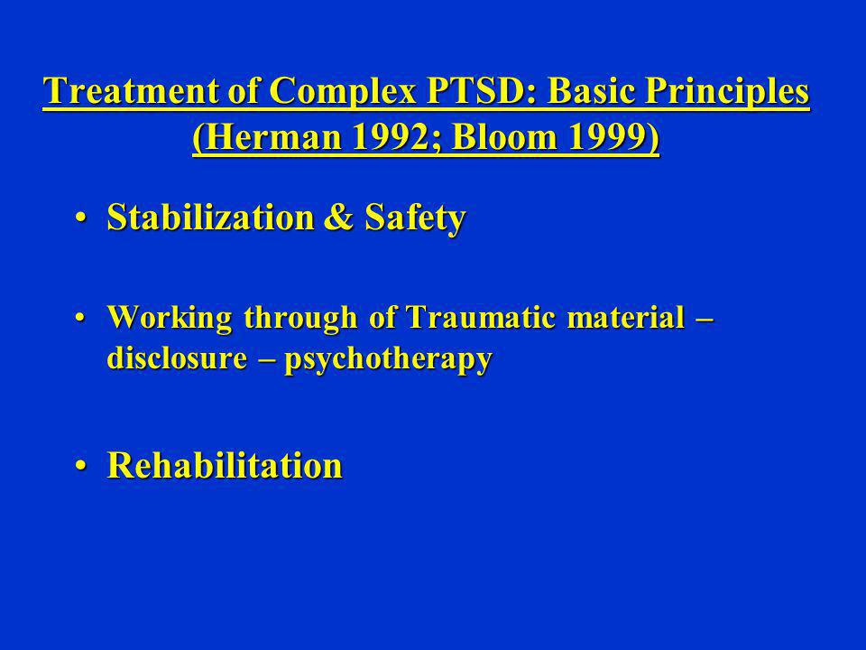 Treatment of Complex PTSD: Basic Principles (Herman 1992; Bloom 1999) Stabilization & SafetyStabilization & Safety Working through of Traumatic materi