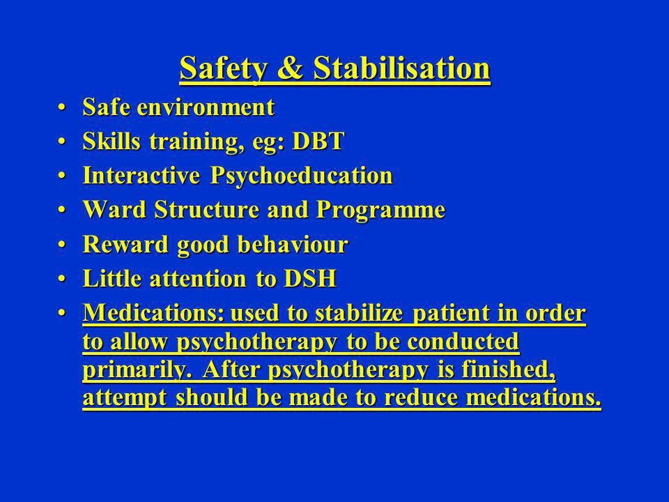 Safety & Stabilisation Safe environmentSafe environment Skills training, eg: DBTSkills training, eg: DBT Interactive PsychoeducationInteractive Psycho