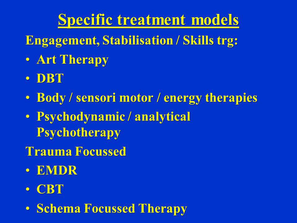 Specific treatment models Engagement, Stabilisation / Skills trg: Art TherapyArt Therapy DBTDBT Body / sensori motor / energy therapiesBody / sensori