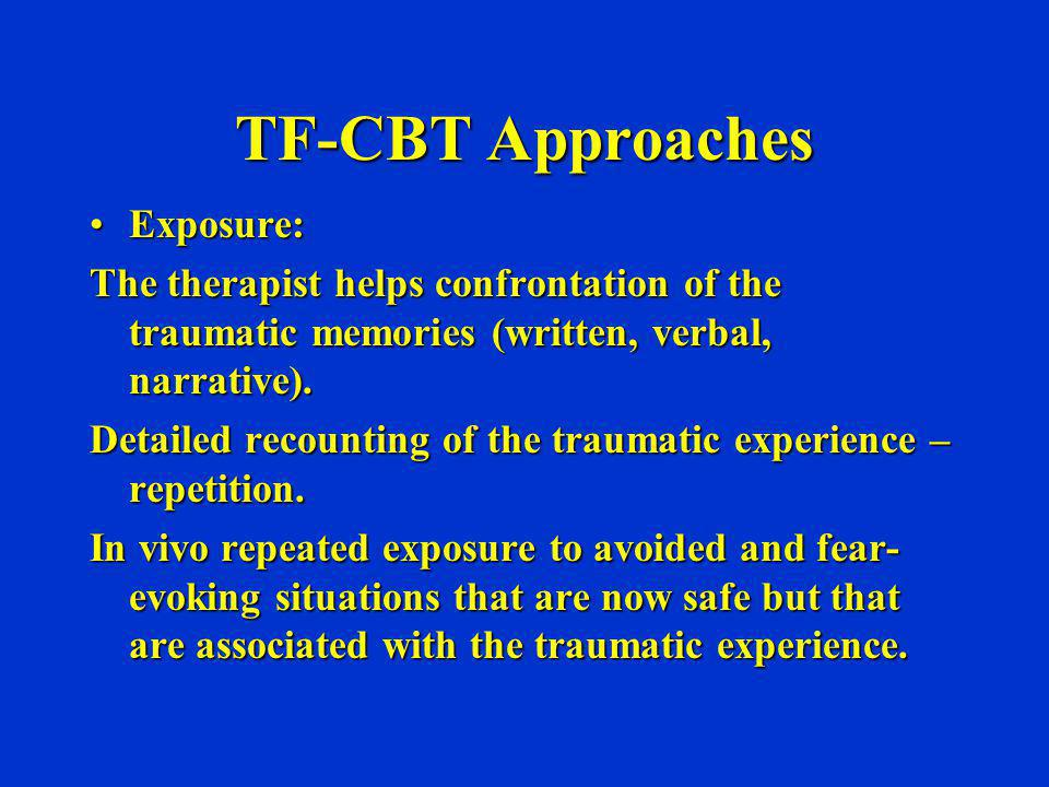 TF-CBT Approaches Exposure:Exposure: The therapist helps confrontation of the traumatic memories (written, verbal, narrative). Detailed recounting of