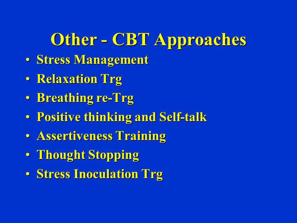 Other - CBT Approaches Stress ManagementStress Management Relaxation TrgRelaxation Trg Breathing re-TrgBreathing re-Trg Positive thinking and Self-tal