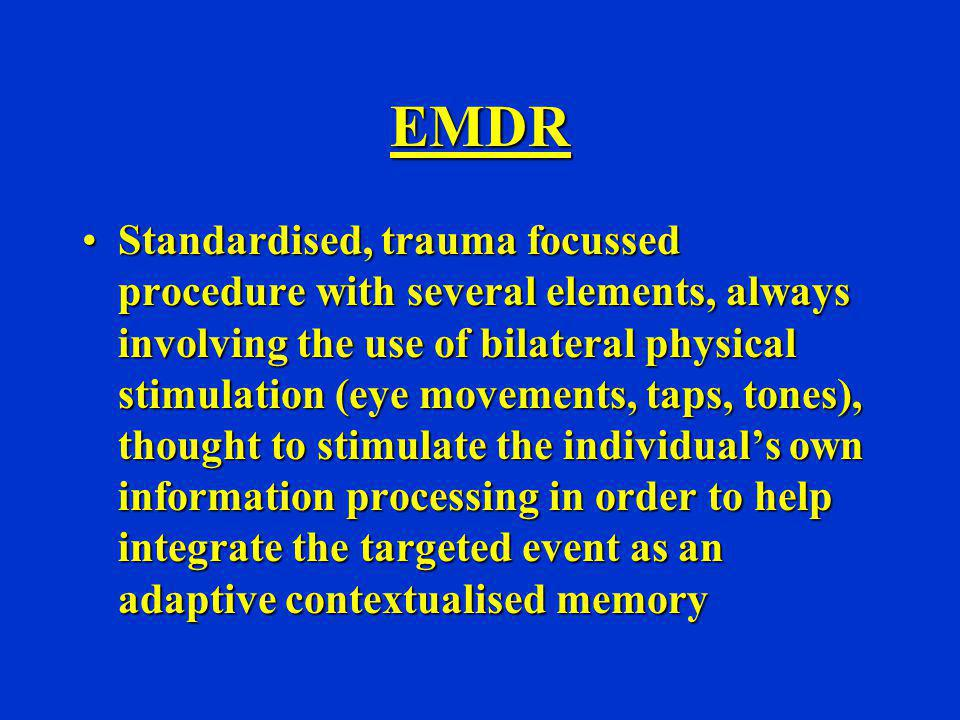 EMDR Standardised, trauma focussed procedure with several elements, always involving the use of bilateral physical stimulation (eye movements, taps, t