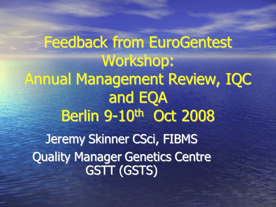 Feedback from EuroGentest Workshop: Annual Management Review, IQC and EQA Berlin 9-10 th Oct 2008 Jeremy Skinner CSci, FIBMS Quality Manager Genetics Centre GSTT (GSTS)‏