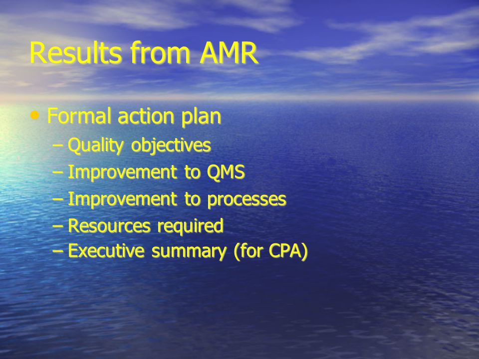 Results from AMR Formal action plan Formal action plan –Quality objectives –Improvement to QMS –Improvement to processes –Resources required –Executive summary (for CPA)‏