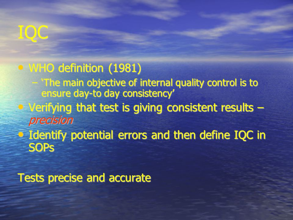IQC WHO definition (1981)‏ WHO definition (1981)‏ –'The main objective of internal quality control is to ensure day-to day consistency' Verifying that test is giving consistent results – precision Verifying that test is giving consistent results – precision Identify potential errors and then define IQC in SOPs Identify potential errors and then define IQC in SOPs Tests precise and accurate