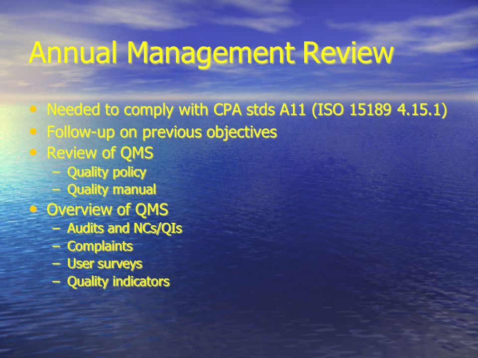 Annual Management Review Needed to comply with CPA stds A11 (ISO 15189 4.15.1)‏ Needed to comply with CPA stds A11 (ISO 15189 4.15.1)‏ Follow-up on previous objectives Follow-up on previous objectives Review of QMS Review of QMS –Quality policy –Quality manual Overview of QMS Overview of QMS –Audits and NCs/QIs –Complaints –User surveys –Quality indicators