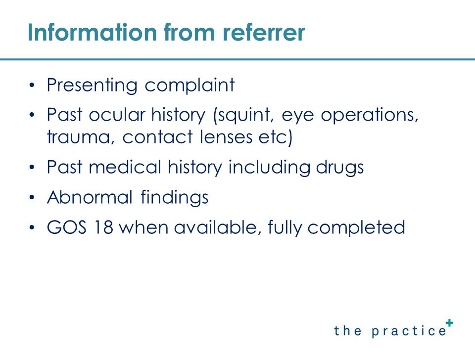 Information from referrer Presenting complaint Past ocular history (squint, eye operations, trauma, contact lenses etc) Past medical history including drugs Abnormal findings GOS 18 when available, fully completed