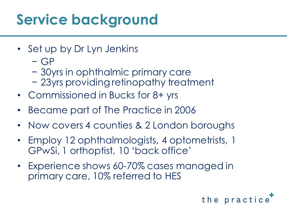Service background Set up by Dr Lyn Jenkins −GP −30yrs in ophthalmic primary care −23yrs providing retinopathy treatment Commissioned in Bucks for 8+ yrs Became part of The Practice in 2006 Now covers 4 counties & 2 London boroughs Employ 12 ophthalmologists, 4 optometrists, 1 GPwSi, 1 orthoptist, 10 'back office' Experience shows 60-70% cases managed in primary care, 10% referred to HES