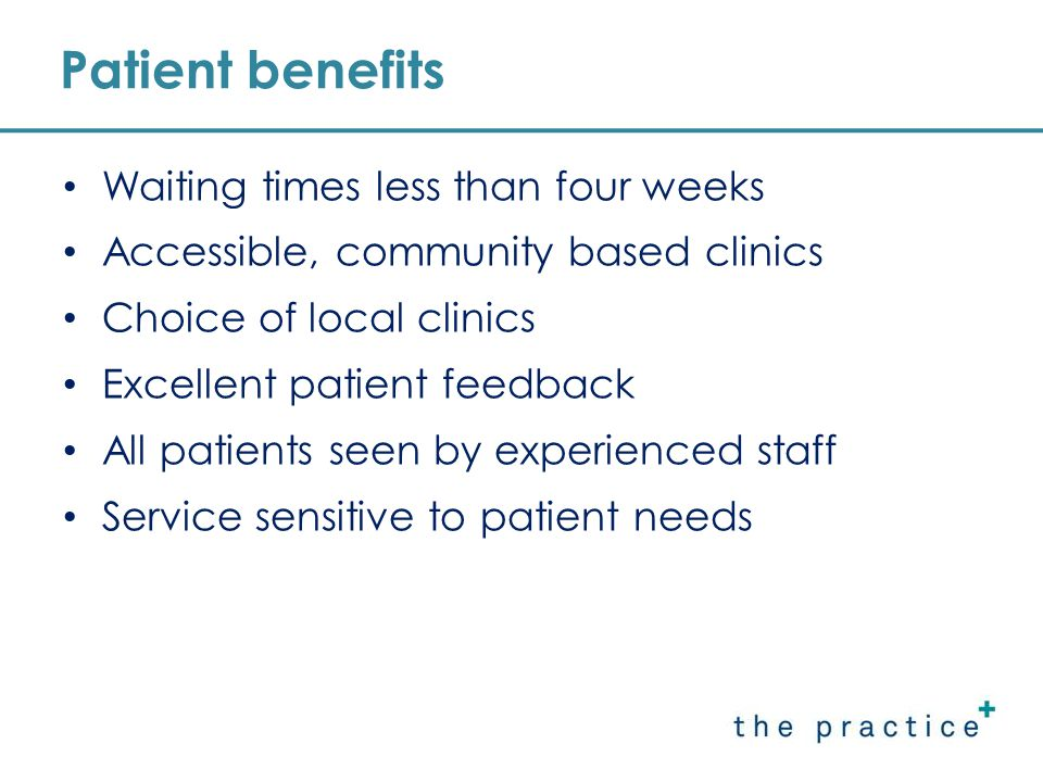 Aug 2008 99% patients reported no problems with making an appointment 90% patients were seen on time 96% patients felt they had enough time with a clinician and their case was discussed adequately with them 72% rated the clinic environment as excellent; 24% as good Patient satisfaction results