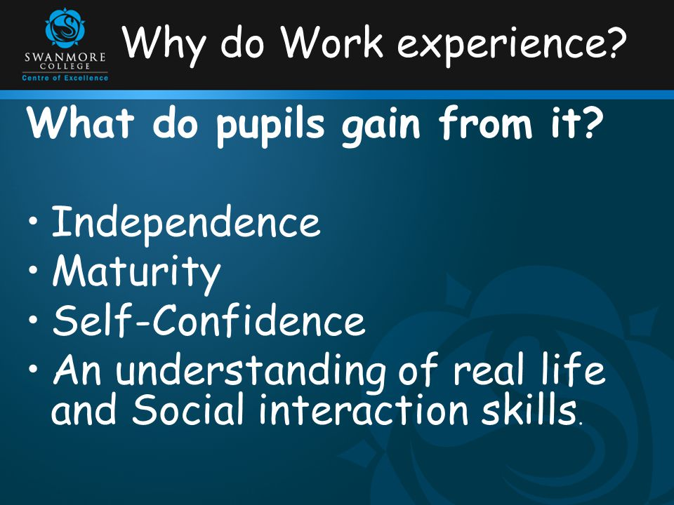 Why do Work experience? What do pupils gain from it? Independence Maturity Self-Confidence An understanding of real life and Social interaction skills