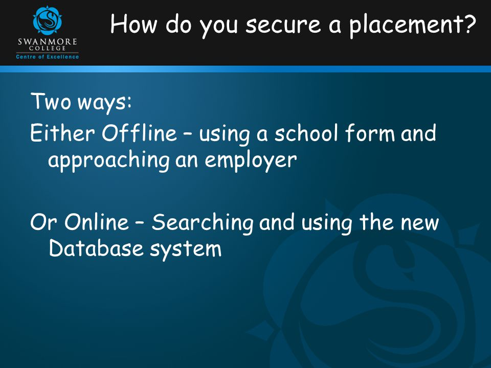 How do you secure a placement? Two ways: Either Offline – using a school form and approaching an employer Or Online – Searching and using the new Data