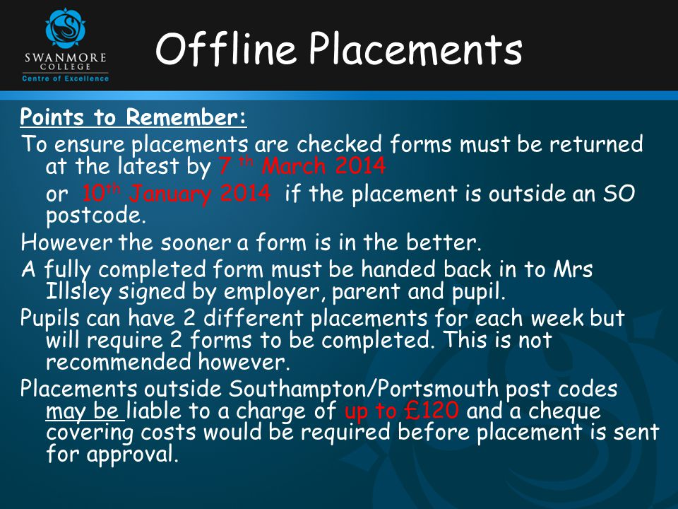 Offline Placements Points to Remember: To ensure placements are checked forms must be returned at the latest by 7 th March 2014 or 10 th January 2014 if the placement is outside an SO postcode.