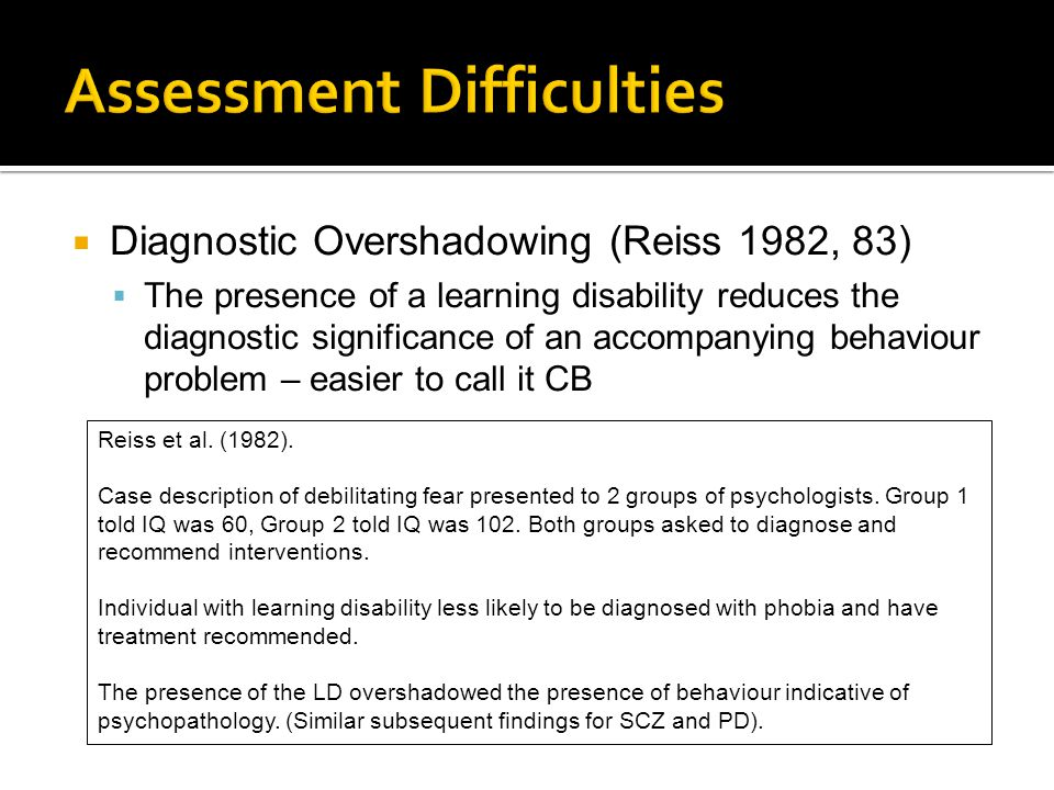  Diagnostic Overshadowing (Reiss 1982, 83)  The presence of a learning disability reduces the diagnostic significance of an accompanying behaviour problem – easier to call it CB Reiss et al.